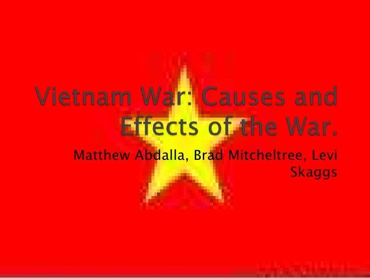 Vietnam War: Causes and Effects of the War.<br />Matthew Abdalla, Brad Mitcheltree, Levi Skaggs<br />