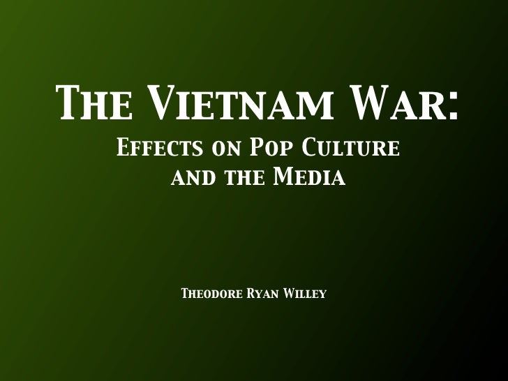 The Vietnam War:   Effects on Pop Culture       and the Media            Theodore Ryan Willey