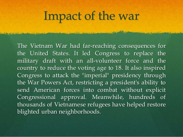 the impact of vietnam war on That forgetfulness gave way in the early 1980s to a renewed interest in the war: hollywood, network television, and the music industry made vietnam a staple of popular culture and scholars, journalists, and vietnam veterans produced a flood of literature on the conflict, especially concerning its lessons and legacies.