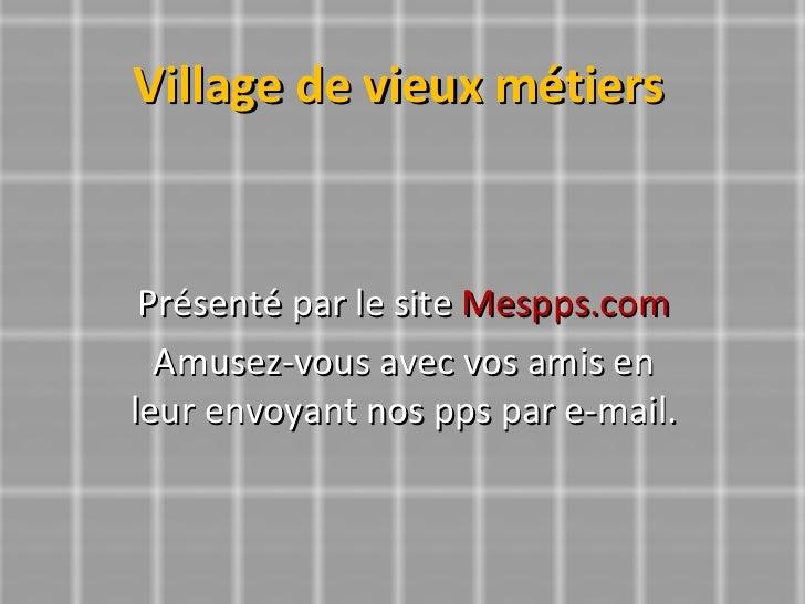 Village de vieux métiers Présenté par le site  Mespps.com Amusez-vous avec vos amis en leur envoyant nos pps par e-mail.
