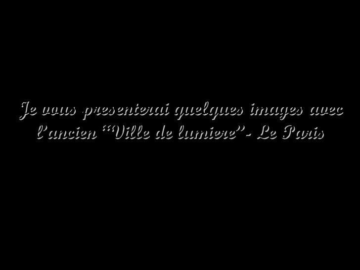 """Je vous presenterai quelques images avec l'ancien """"Ville de lumiere""""- Le Paris"""