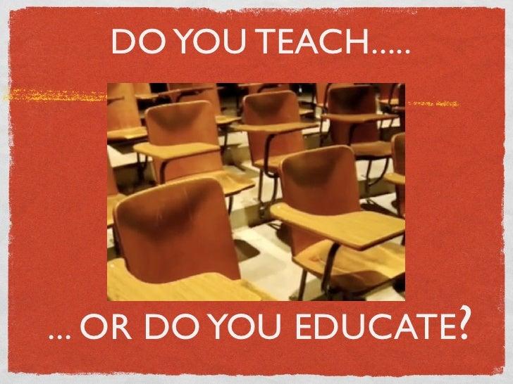 DO YOU TEACH.....     ... OR DO YOU EDUCATE?