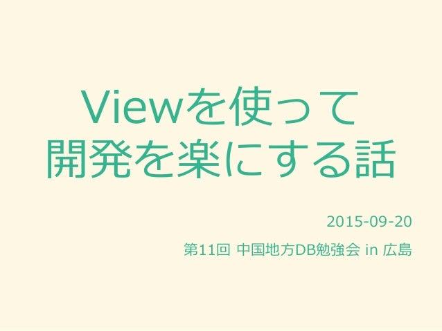 Viewを使って 開発を楽にする話 2015-09-20 第11回 中国地方DB勉強会 in 広島