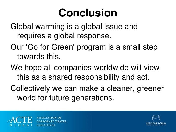 Conclusion Global warming is a global issue and  requires a global response. Our 'Go for Green' program is a small step  t...