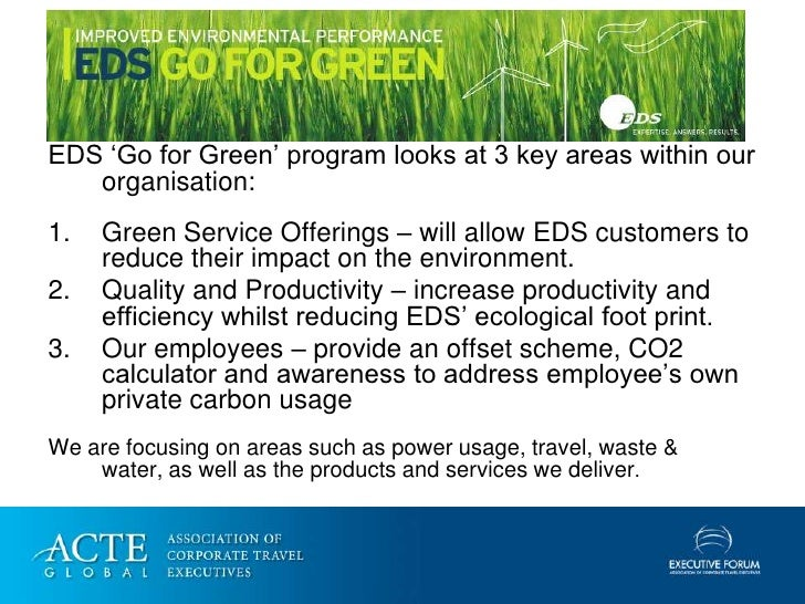 EDS 'Go for Green' program looks at 3 key areas within our    organisation: 1.   Green Service Offerings – will allow EDS ...