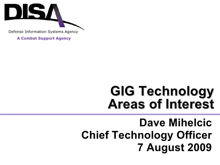 Dave Mihelcic Chief Technology Officer 7 August 2009 GIG Technology Areas of Interest A Combat Support Agency Defense Info...