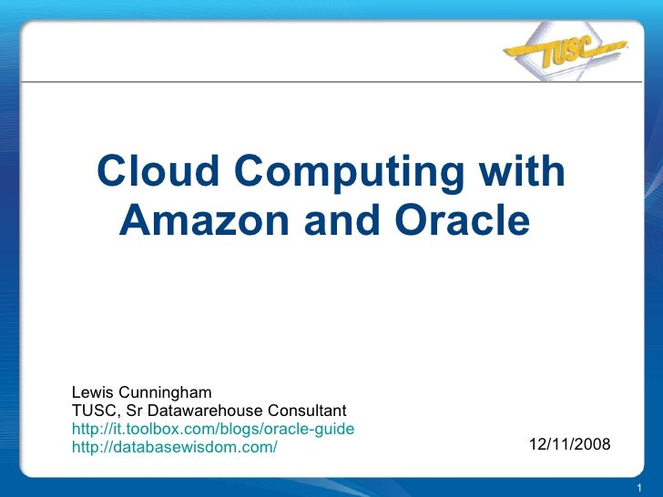 Cloud Computing with Amazon and Oracle  Lewis Cunningham TUSC, Sr Datawarehouse Consultant http:// it.toolbox.com /blogs/o...