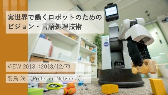 実世界で働くロボットのための ビジョン・言語処理技術 羽鳥 潤 (Preferred Networks) ViEW 2018(2018/12/7)