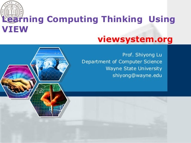Learning Computing Thinking Using VIEW viewsystem.org Prof. Shiyong Lu Department of Computer Science Wayne State Universi...