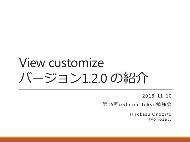 View customize バージョン1.2.0 の紹介 2018-11-10 第15回redmine.tokyo勉強会 Hirokazu Onozato @onozaty
