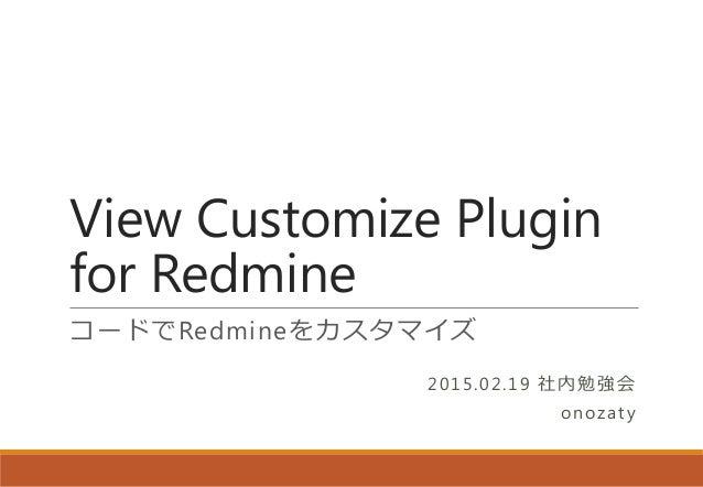 View Customize Plugin for Redmine コードでRedmineをカスタマイズ 2015.02.19 社内勉強会 onozaty