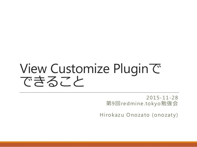 View Customize Pluginで できること 2015-11-28 第9回redmine.tokyo勉強会 Hirokazu Onozato (onozaty)