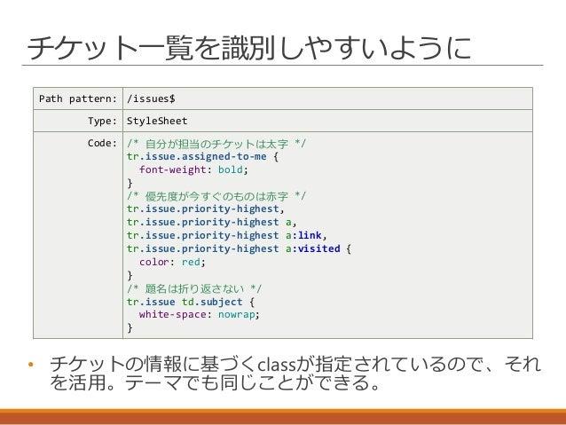 チケット一覧を識別しやすいように Path pattern: /issues$ Type: StyleSheet Code: /* 自分が担当のチケットは太字 */ tr.issue.assigned-to-me { font-weight: ...
