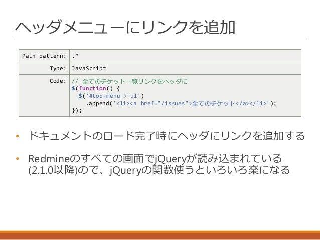 ヘッダメニューにリンクを追加 Path pattern: .* Type: JavaScript Code: // 全てのチケット一覧リンクをヘッダに $(function() { $('#top-menu > ul') .append('<l...
