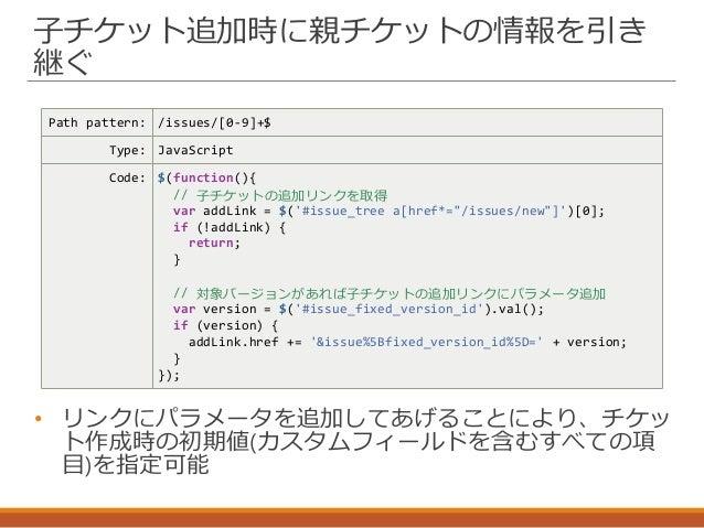 子チケット追加時に親チケットの情報を引き 継ぐ Path pattern: /issues/[0-9]+$ Type: JavaScript Code: $(function(){ // 子チケットの追加リンクを取得 var addLink =...