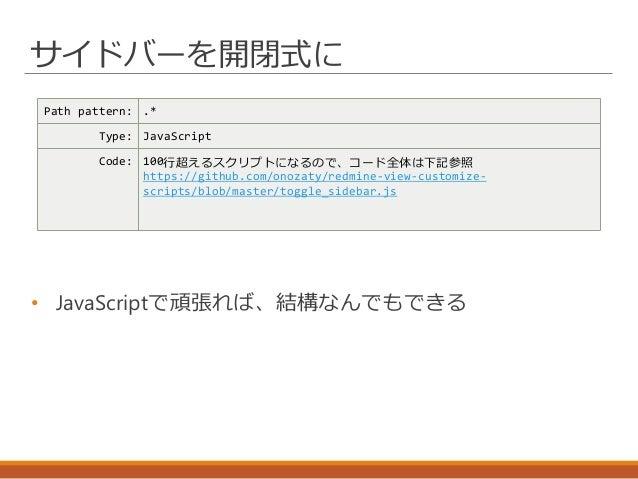 サイドバーを開閉式に Path pattern: .* Type: JavaScript Code: 100行超えるスクリプトになるので、コード全体は下記参照 https://github.com/onozaty/redmine-view-cu...