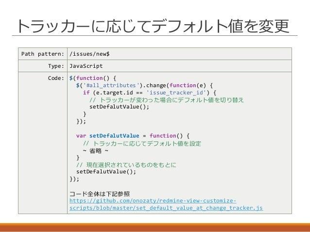 トラッカーに応じてデフォルト値を変更 Path pattern: /issues/new$ Type: JavaScript Code: $(function() { $('#all_attributes').change(function(e...