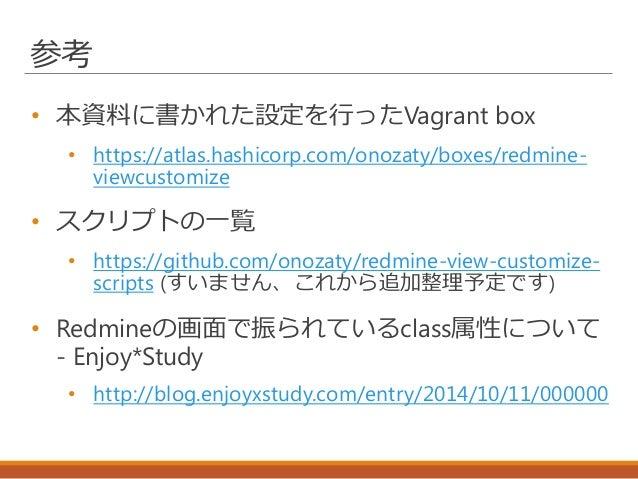参考 • 本資料に書かれた設定を行ったVagrant box • https://atlas.hashicorp.com/onozaty/boxes/redmine- viewcustomize • スクリプトの一覧 • https://git...