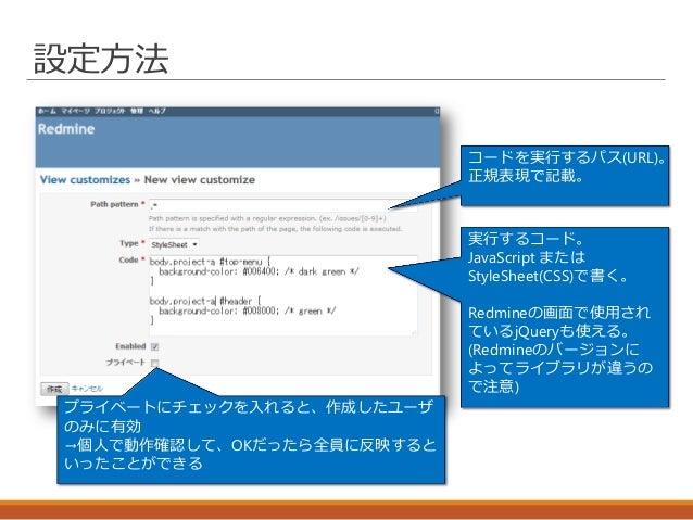 設定方法 コードを実行するパス(URL)。 正規表現で記載。 実行するコード。 JavaScript または StyleSheet(CSS)で書く。 Redmineの画面で使用され ているjQueryも使える。 (Redmineのバージョンに ...
