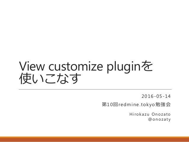 View customize pluginを 使いこなす 2016-05-14 第10回redmine.tokyo勉強会 Hirokazu Onozato @onozaty