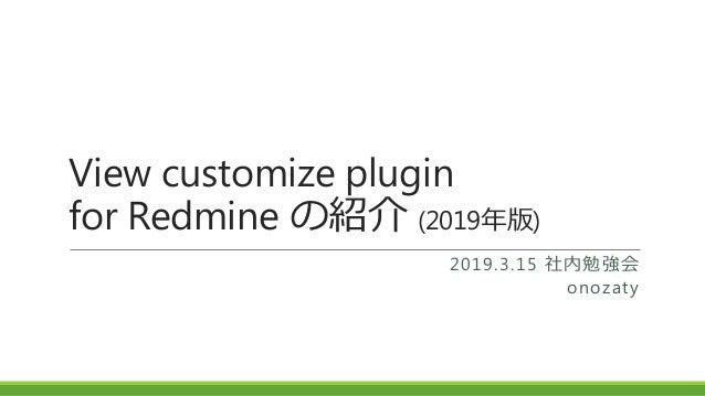 View customize plugin for Redmine の紹介 (2019年版) 2019.3.15 社内勉強会 onozaty