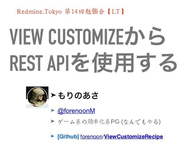 VIEW CUSTOMIZEから REST APIを使用する ➤ もりのあさ ➤ @forenoonM ➤ ゲ ム系の 率化系ー 効 PG (なんでもやる) ➤ [Github] forenoon/ViewCustomizeRecipe Red...