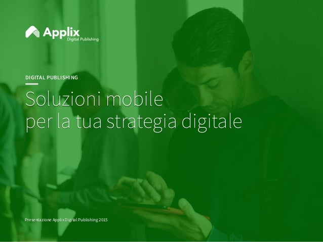 DIGITAL PUBLISHING Soluzioni mobile per la tua strategia digitale Presentazione Applix Digital Publishing 2015