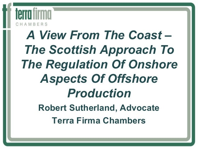 A View From The Coast – The Scottish Approach To The Regulation Of Onshore Aspects Of Offshore Production Robert Sutherlan...