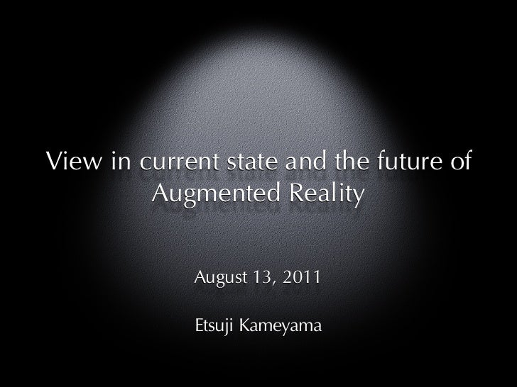 View in current state and the future of         Augmented Reality             August 13, 2011             Etsuji Kameyama