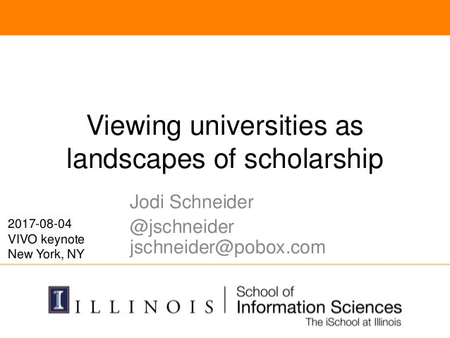 Viewing universities as landscapes of scholarship Jodi Schneider @jschneider jschneider@pobox.com 2017-08-04 VIVO keynote ...