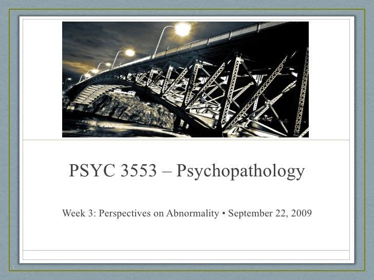 PSYC 3553 – Psychopathology Week 3: Perspectives on Abnormality • September 22, 2009