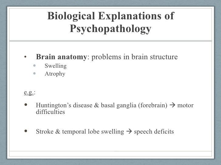 biological explanations to psychopathology Deviant behavior is any behavior that is contrary to the dominant norms of society many different theories exist as to what causes a person to perform deviant behavior, including biological explanations, psychological reasons, and sociological factors here are three of the major biological.