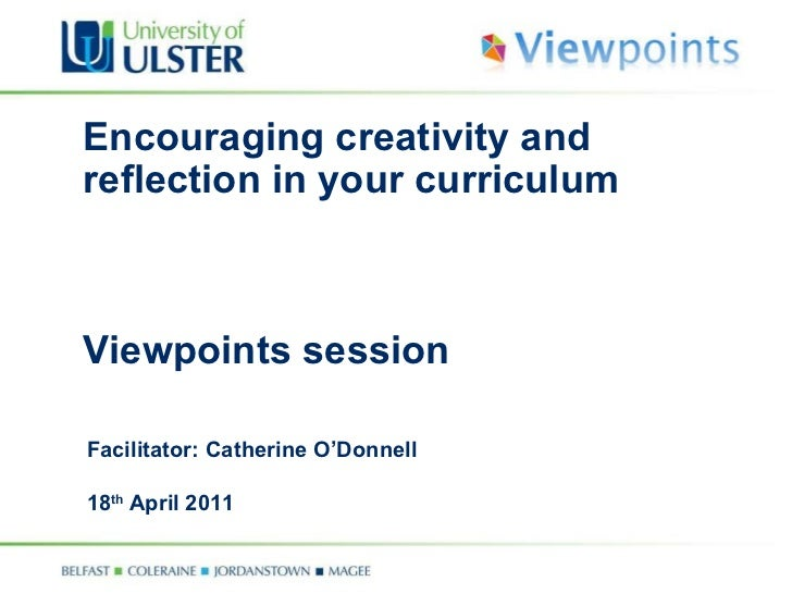 Encouraging creativity and reflection in your curriculum  Viewpoints session Facilitator: Catherine O'Donnell 18 th  April...