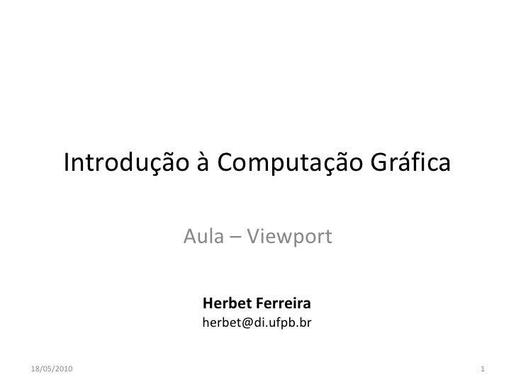 Introdução à Computação Gráfica                  Aula – Viewport                    Herbet Ferreira                   herb...