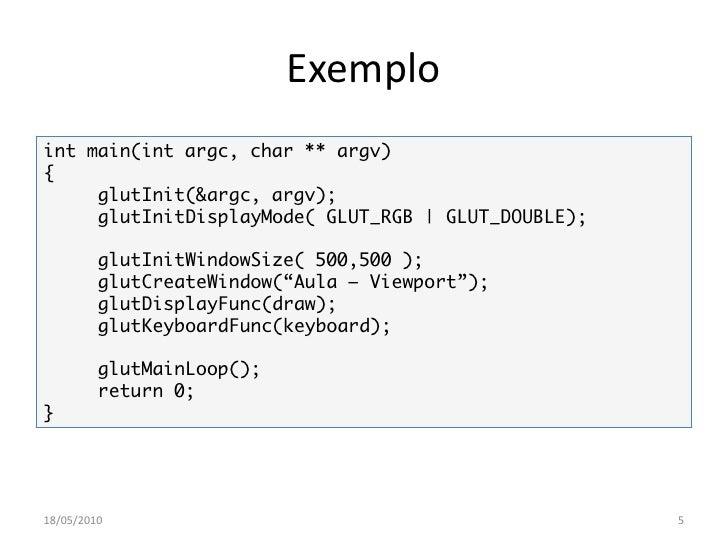 Exemplo int main(int argc, char ** argv) {      glutInit(&argc, argv);      glutInitDisplayMode( GLUT_RGB | GLUT_DOUBLE); ...