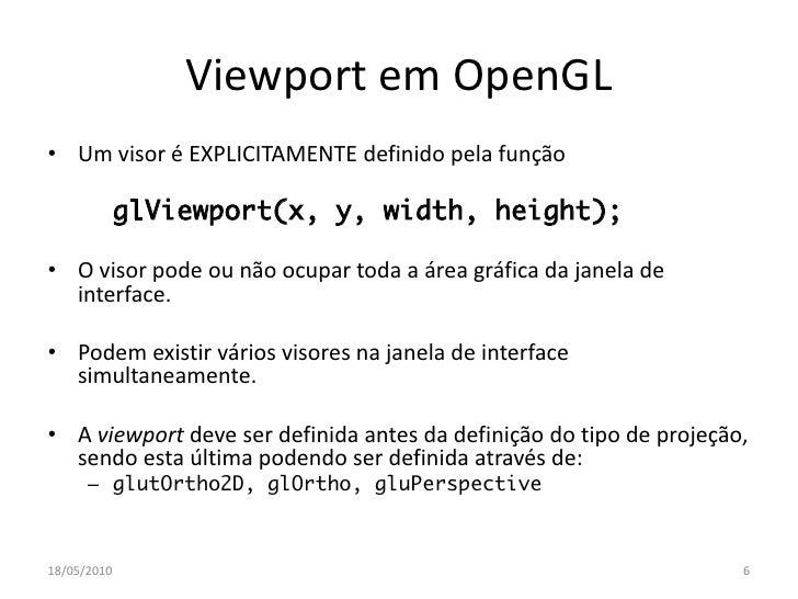 Viewport em OpenGL • Um visor é EXPLICITAMENTE definido pela função               glViewport(x, y, width, height);  • O vi...