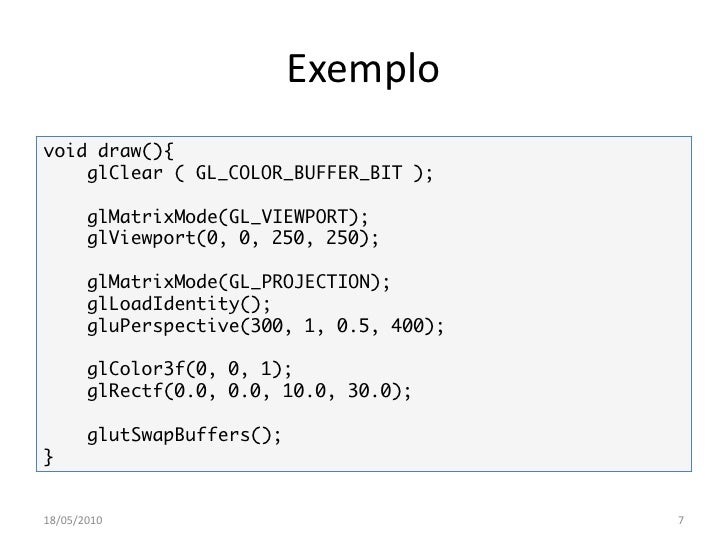 Exemplo void draw(){     glClear ( GL_COLOR_BUFFER_BIT );         glMatrixMode(GL_VIEWPORT);        glViewport(0, 0, 250, ...