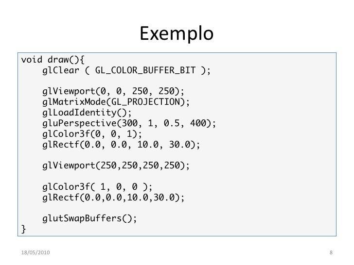 Exemplo void draw(){     glClear ( GL_COLOR_BUFFER_BIT );         glViewport(0, 0, 250, 250);        glMatrixMode(GL_PROJE...