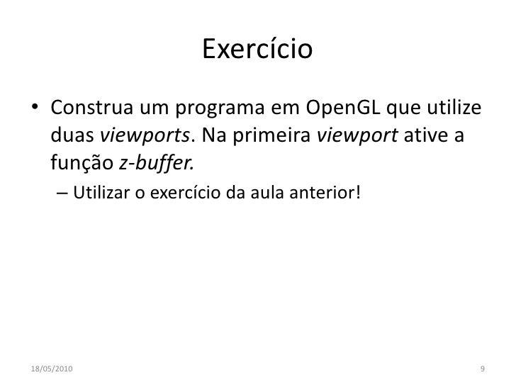 Exercício • Construa um programa em OpenGL que utilize   duas viewports. Na primeira viewport ative a   função z-buffer.  ...