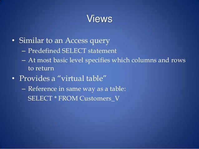 Views • Similar to an Access query – Predefined SELECT statement – At most basic level specifies which columns and rows to...