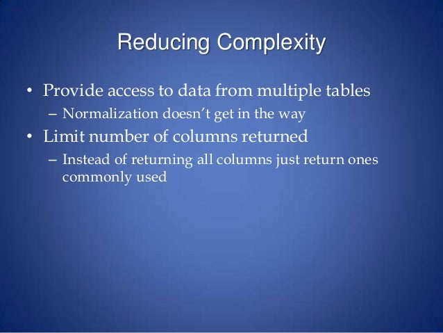 Reducing Complexity • Provide access to data from multiple tables – Normalization doesn't get in the way • Limit number of...