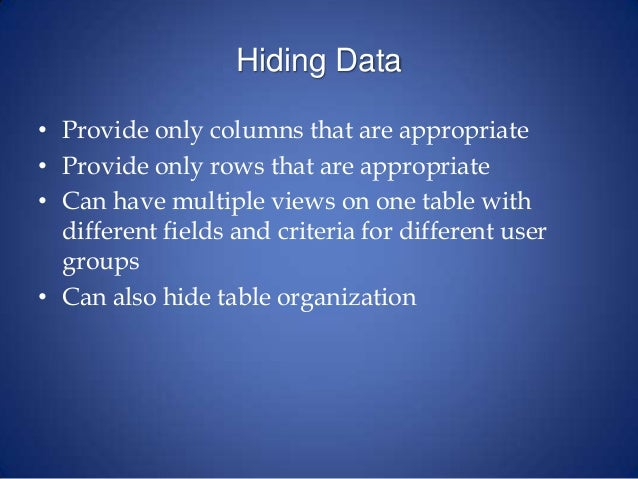 Hiding Data • Provide only columns that are appropriate • Provide only rows that are appropriate • Can have multiple views...