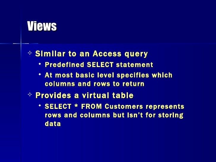 Views <ul><li>Similar to an Access query </li></ul><ul><ul><li>Predefined SELECT statement </li></ul></ul><ul><ul><li>At m...