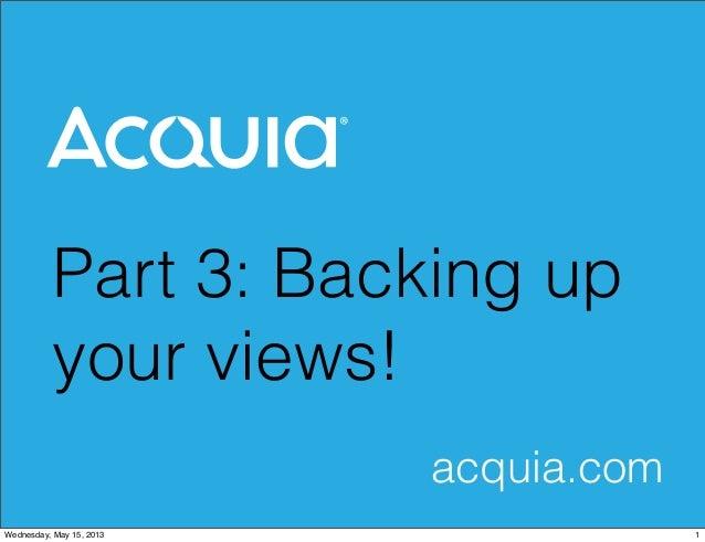 Part 3: Backing upyour views!acquia.com1Wednesday, May 15, 2013