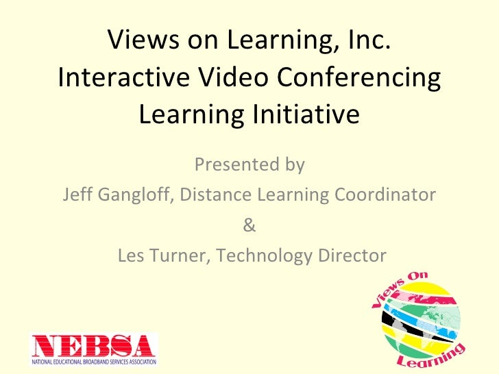 Views on Learning, Inc. Interactive Video Conferencing Learning Initiative Presented by  Jeff Gangloff, Distance Learning ...