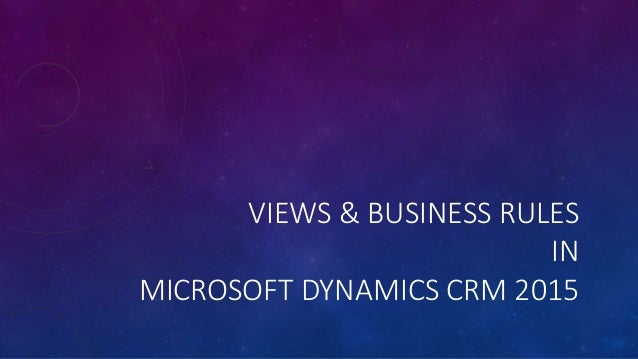 VIEWS & BUSINESS RULES IN MICROSOFT DYNAMICS CRM 2015