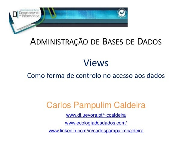 ADMINISTRAÇÃO DE BASES DE DADOS Views Como forma de controlo no acesso aos dados Carlos Pampulim Caldeira www.di.uevora.pt...