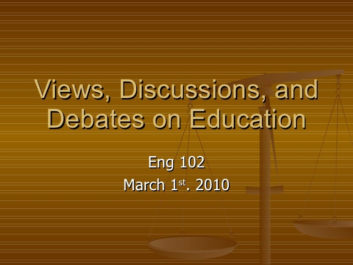 Views, Discussions, and Debates on Education Eng 102 March 1 st . 2010