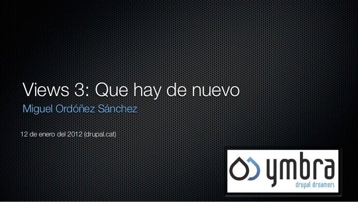 Views 3: Que hay de nuevoMiguel Ordóñez Sánchez12 de enero del 2012 (drupal.cat)