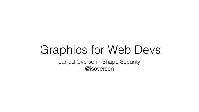 Graphics for Web Devs Jarrod Overson - Shape Security @jsoverson